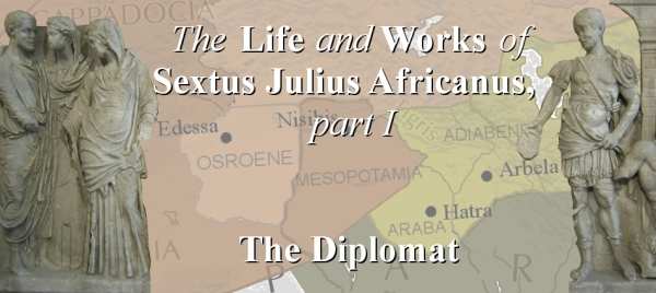 The Life and Works of Sextus Julius Africanus, Part 1: The Diplomat